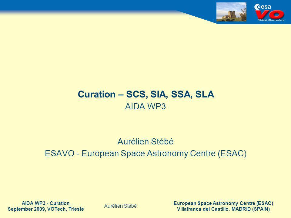 European Space Astronomy Centre (ESAC) Villafranca del Castillo, MADRID (SPAIN) Aurélien Stébé AIDA WP3 - Curation September 2009, VOTech, Trieste Curation – SCS, SIA, SSA, SLA AIDA WP3 Aurélien Stébé ESAVO - European Space Astronomy Centre (ESAC)
