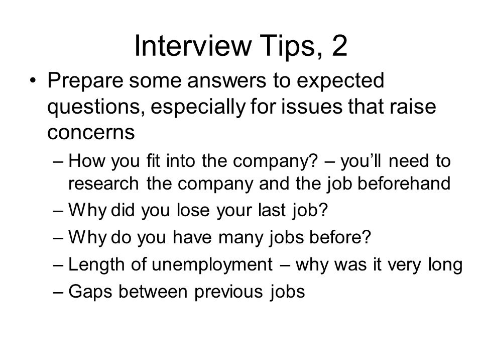Interview Tips, 2 Prepare some answers to expected questions, especially for issues that raise concerns –How you fit into the company.