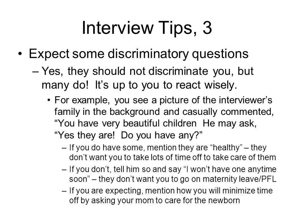 Interview Tips, 3 Expect some discriminatory questions –Yes, they should not discriminate you, but many do! Its up to you to react wisely. For example