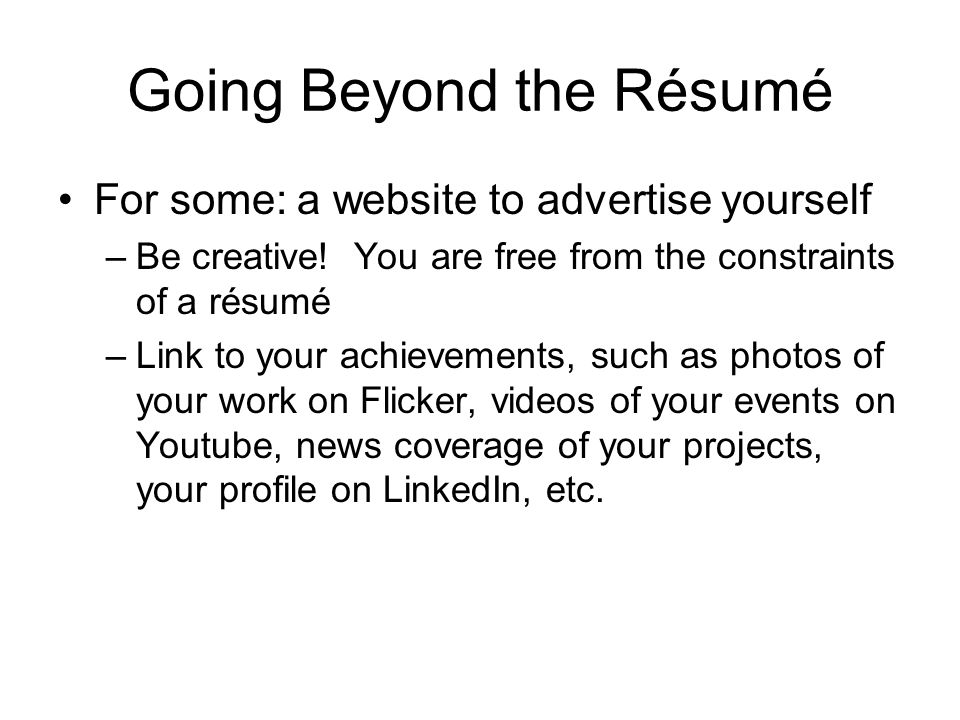 Going Beyond the Résumé For some: a website to advertise yourself –Be creative.