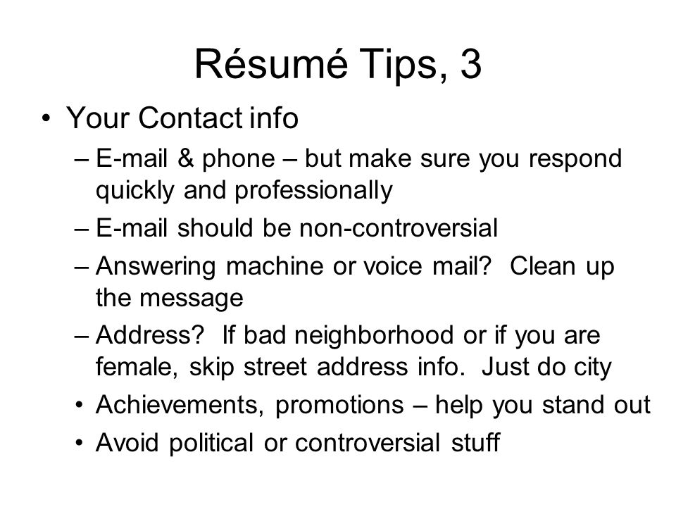 Résumé Tips, 3 Your Contact info –E-mail & phone – but make sure you respond quickly and professionally –E-mail should be non-controversial –Answering machine or voice mail.