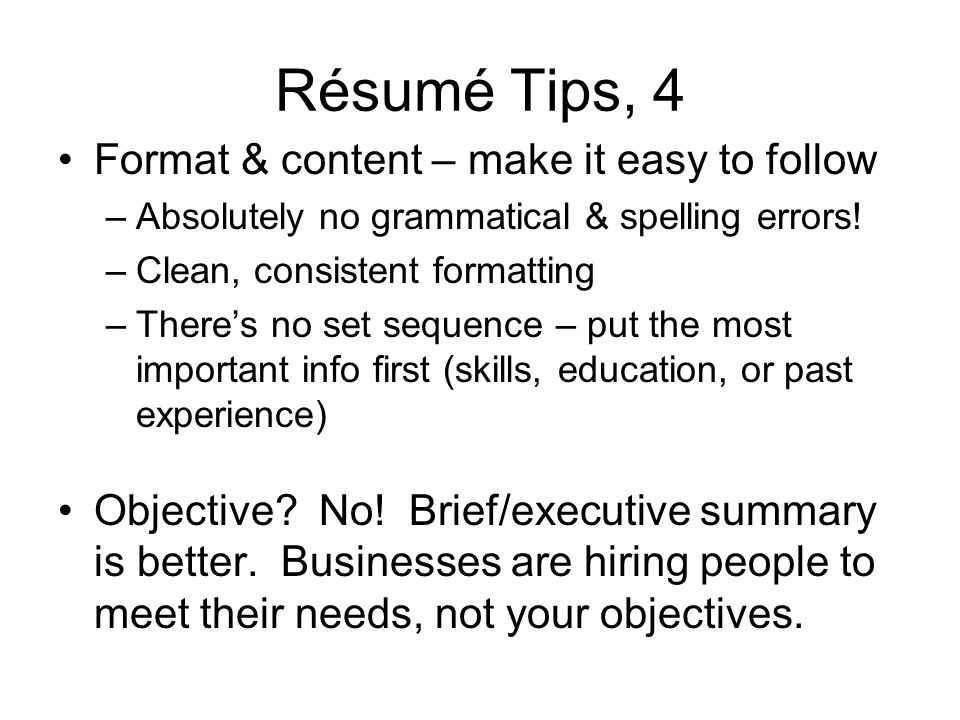 Résumé Tips, 4 Format & content – make it easy to follow –Absolutely no grammatical & spelling errors.