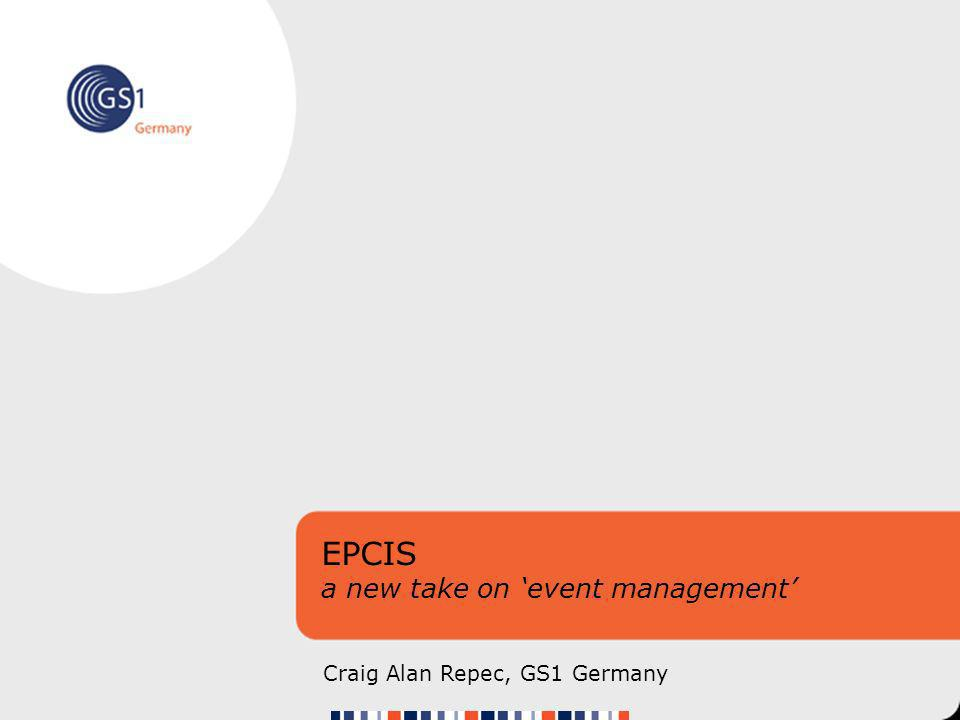 EPCIS a new take on event management Craig Alan Repec, GS1 Germany