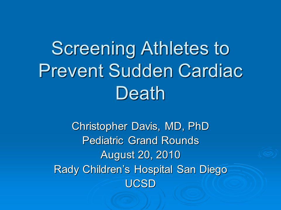 Screening Athletes to Prevent Sudden Cardiac Death Christopher Davis, MD, PhD Pediatric Grand Rounds August 20, 2010 Rady Childrens Hospital San Diego
