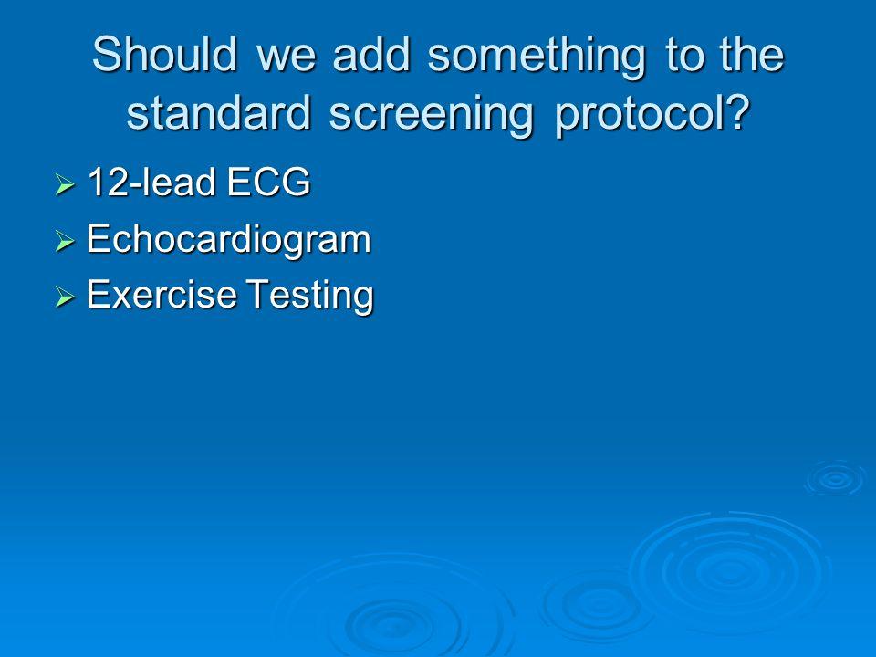 Should we add something to the standard screening protocol? 12-lead ECG 12-lead ECG Echocardiogram Echocardiogram Exercise Testing Exercise Testing