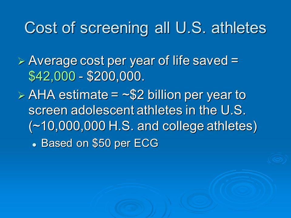 Cost of screening all U.S. athletes Average cost per year of life saved = $42,000 - $200,000. Average cost per year of life saved = $42,000 - $200,000