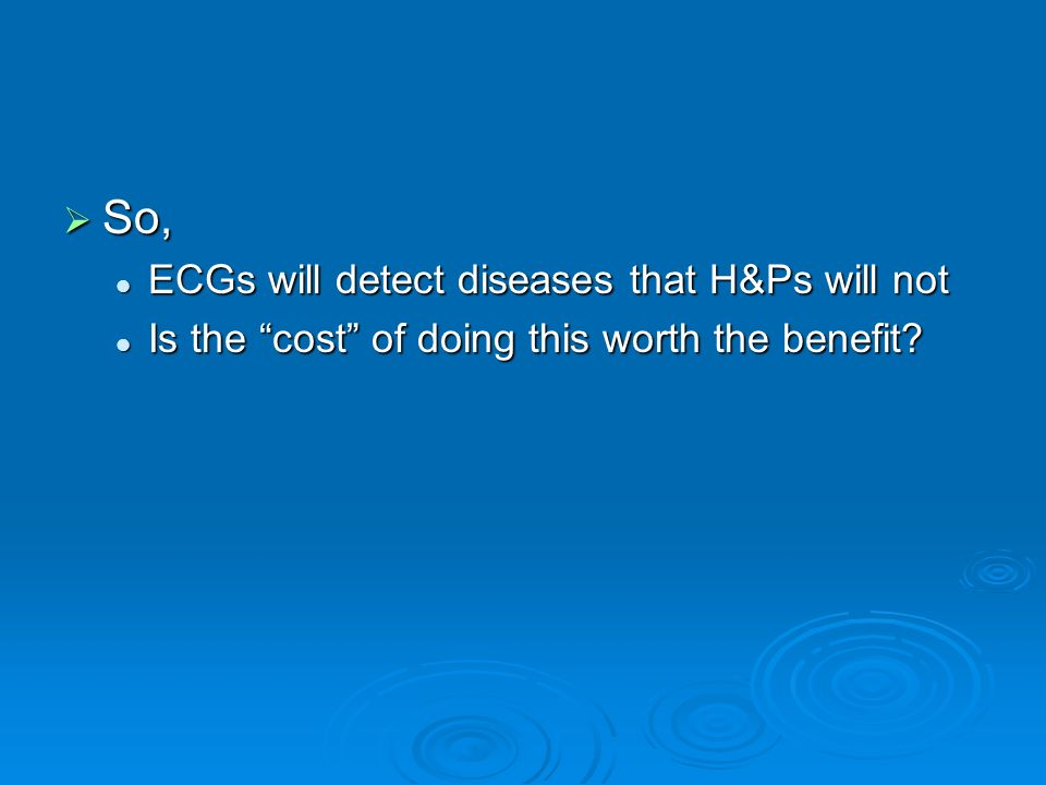 So, So, ECGs will detect diseases that H&Ps will not ECGs will detect diseases that H&Ps will not Is the cost of doing this worth the benefit? Is the