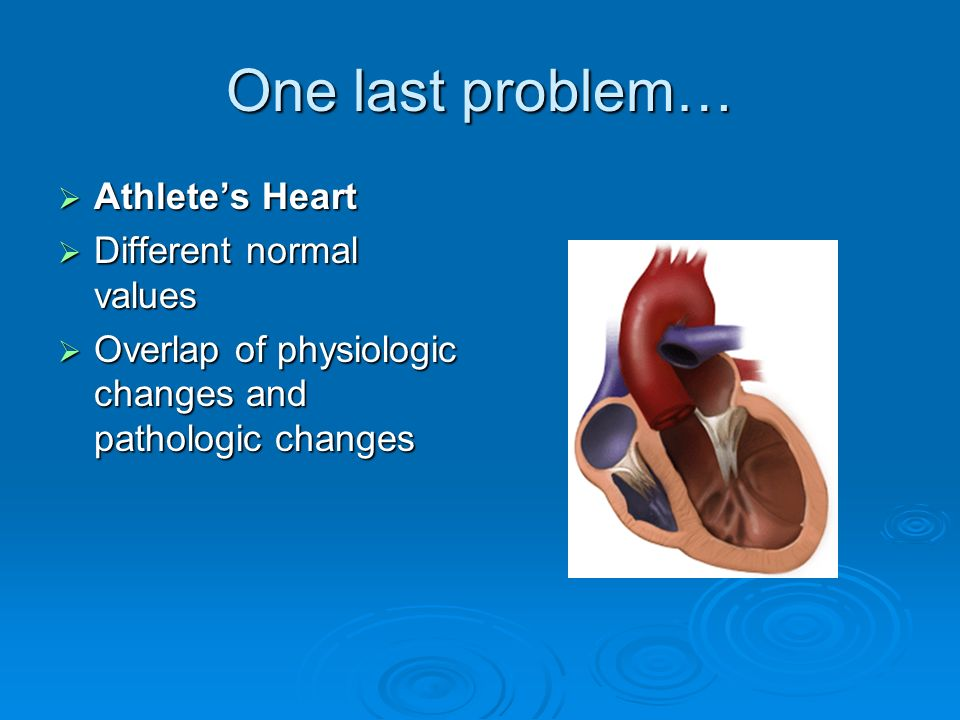 One last problem… Athletes Heart Athletes Heart Different normal values Different normal values Overlap of physiologic changes and pathologic changes