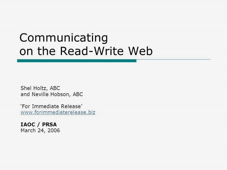 Communicating on the Read-Write Web Shel Holtz, ABC and Neville Hobson, ABC For Immediate Release www.forimmediaterelease.biz IAOC / PRSA March 24, 20