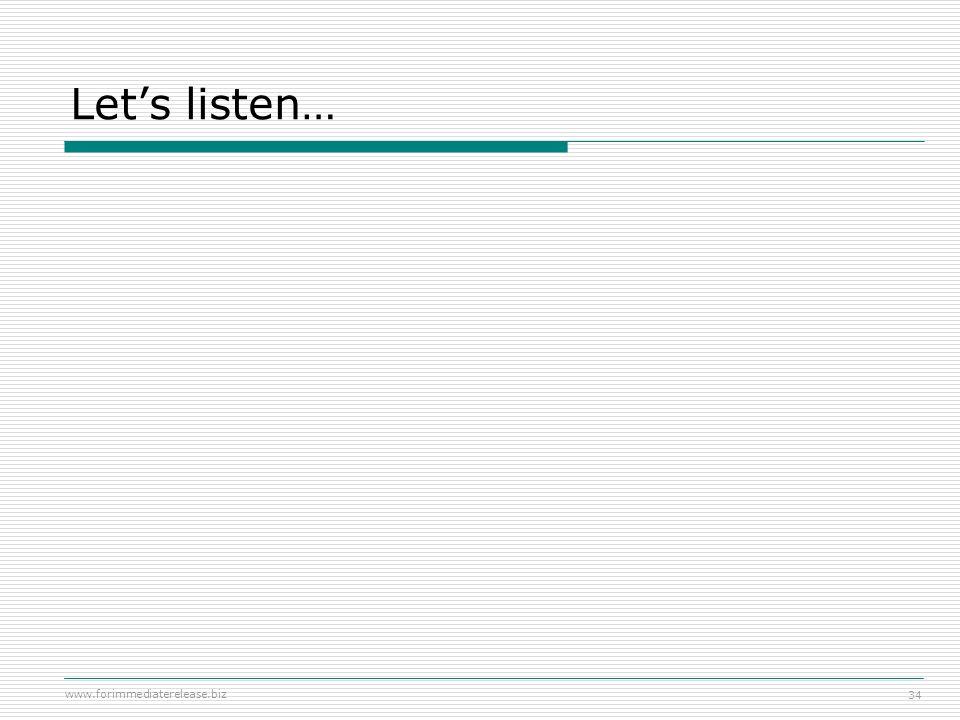 www.forimmediaterelease.biz 34 Lets listen…