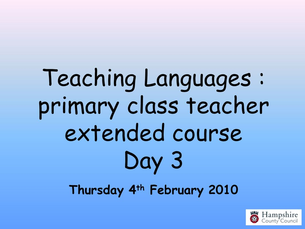 Teaching Languages : primary class teacher extended course Day 3 Thursday 4 th February 2010