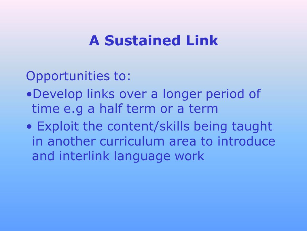A Sustained Link Opportunities to: Develop links over a longer period of time e.g a half term or a term Exploit the content/skills being taught in ano