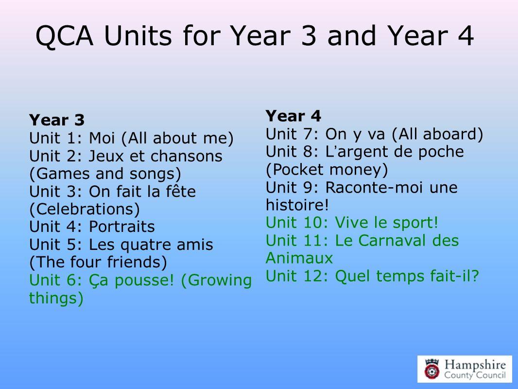 QCA Units for Year 3 and Year 4 Year 3 Unit 1: Moi (All about me) Unit 2: Jeux et chansons (Games and songs) Unit 3: On fait la fête (Celebrations) Un