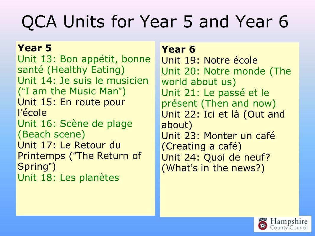 QCA Units for Year 5 and Year 6 Year 5 Unit 13: Bon appétit, bonne santé (Healthy Eating) Unit 14: Je suis le musicien ( I am the Music Man ) Unit 15: