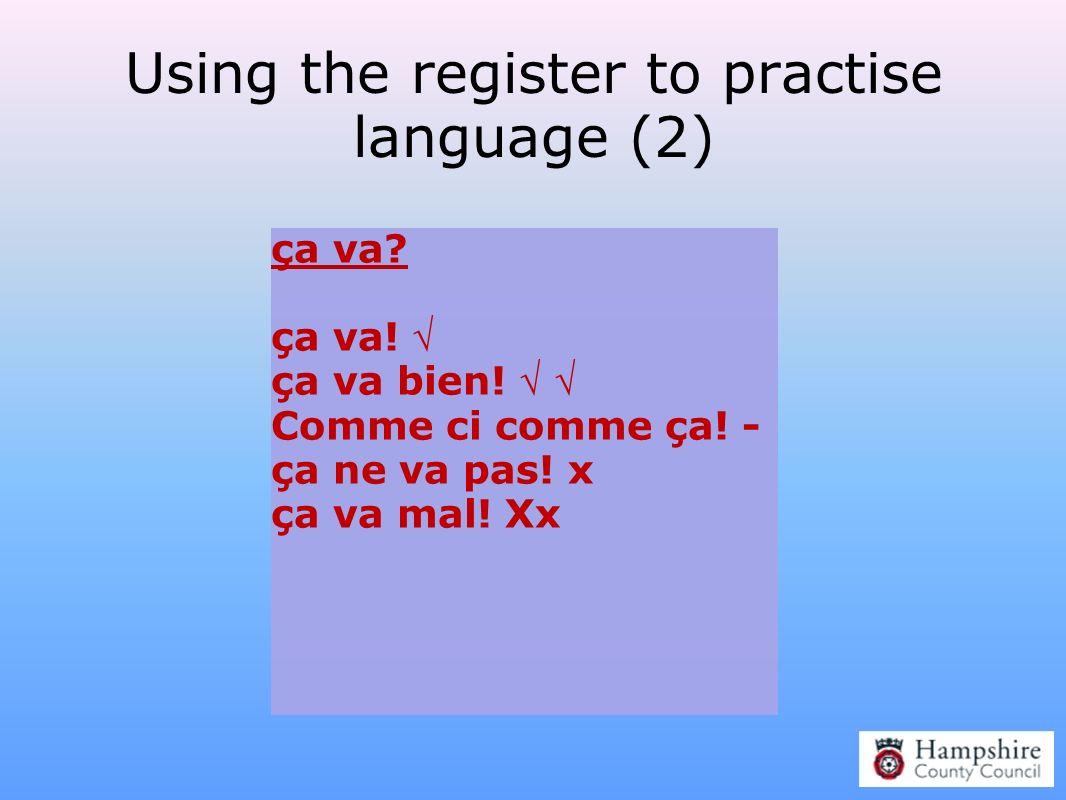 Using the register to practise language (2) ça va? ça va! ça va bien! Comme ci comme ça! - ça ne va pas! x ça va mal! Xx