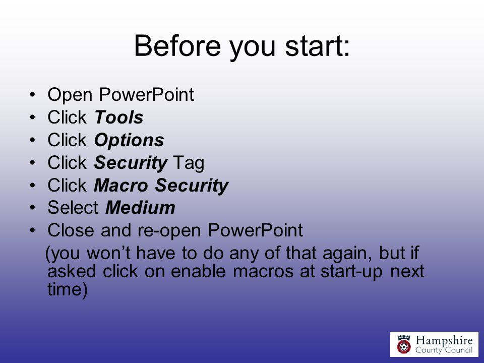 Before you start: Open PowerPoint Click Tools Click Options Click Security Tag Click Macro Security Select Medium Close and re-open PowerPoint (you wo