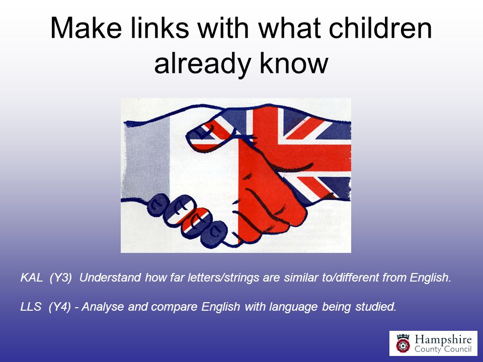 Make links with what children already know KAL (Y3) Understand how far letters/strings are similar to/different from English. LLS (Y4) - Analyse and c