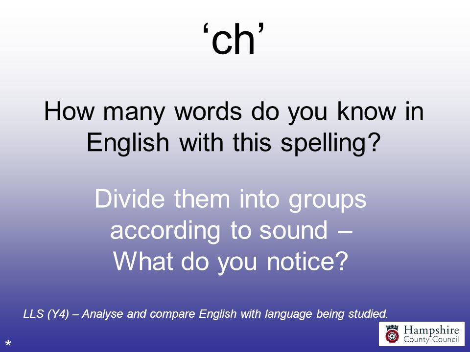 ch How many words do you know in English with this spelling? Divide them into groups according to sound – What do you notice? * LLS (Y4) – Analyse and
