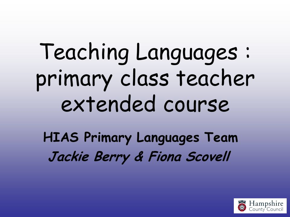 Teaching Languages : primary class teacher extended course HIAS Primary Languages Team Jackie Berry & Fiona Scovell