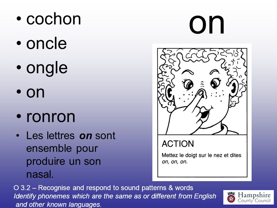 on cochon oncle ongle on ronron Les lettres on sont ensemble pour produire un son nasal. O 3.2 – Recognise and respond to sound patterns & words Ident
