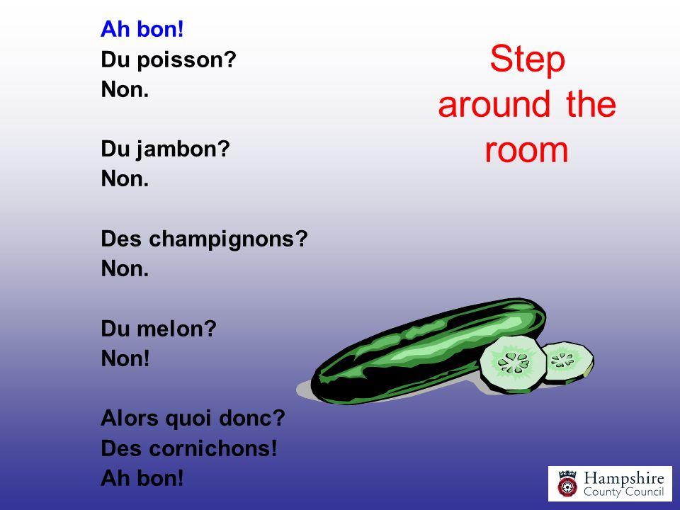 Step around the room Ah bon! Du poisson? Non. Du jambon? Non. Des champignons? Non. Du melon? Non! Alors quoi donc? Des cornichons! Ah bon!