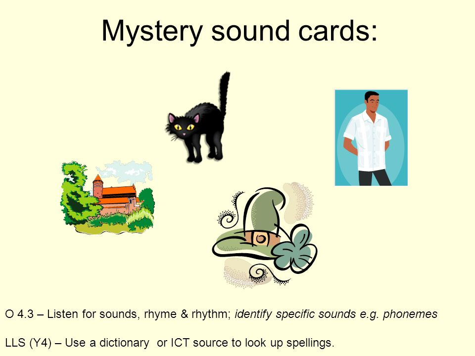 Mystery sound cards: O 4.3 – Listen for sounds, rhyme & rhythm; identify specific sounds e.g. phonemes LLS (Y4) – Use a dictionary or ICT source to lo