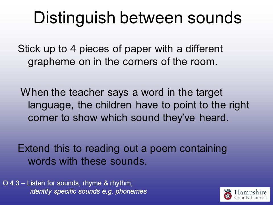 Distinguish between sounds Stick up to 4 pieces of paper with a different grapheme on in the corners of the room. When the teacher says a word in the