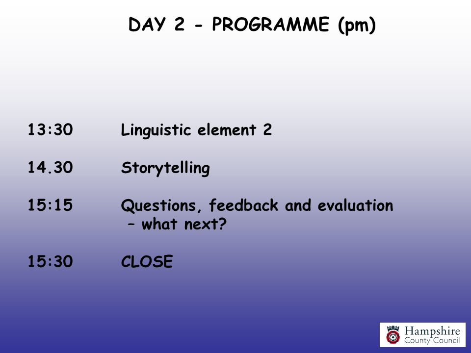 DAY 2 - PROGRAMME (pm) 13:30Linguistic element 2 14.30Storytelling 15:15Questions, feedback and evaluation – what next? 15:30CLOSE