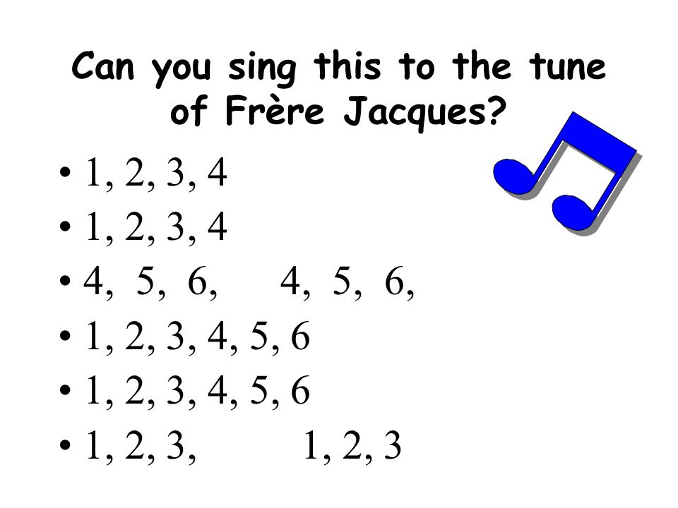 Can you sing this to the tune of Frère Jacques? 1, 2, 3, 4 4, 5, 6, 1, 2, 3, 4, 5, 6 1, 2, 3, 1, 2, 3