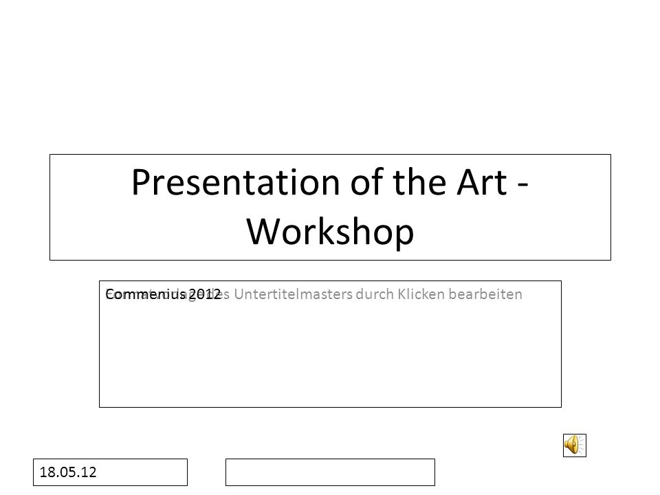 Formatvorlage des Untertitelmasters durch Klicken bearbeiten 18.05.12 Presentation of the Art - Workshop Commenius 2012