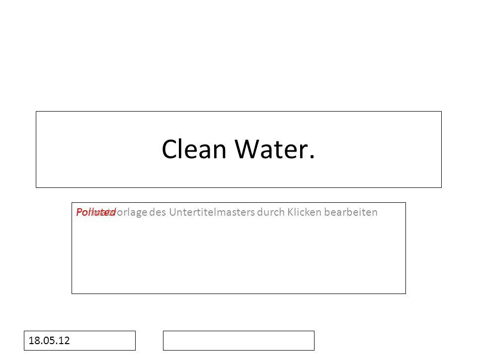 Formatvorlage des Untertitelmasters durch Klicken bearbeiten 18.05.12 Clean Water. Polluted