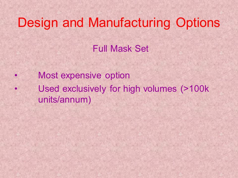 Design and Manufacturing Options Full Mask Set Most expensive option Used exclusively for high volumes (>100k units/annum)
