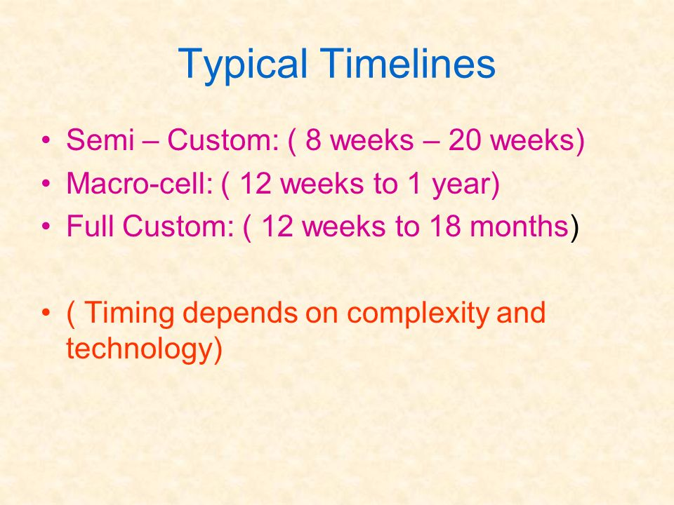 Typical Timelines Semi – Custom: ( 8 weeks – 20 weeks) Macro-cell: ( 12 weeks to 1 year) Full Custom: ( 12 weeks to 18 months) ( Timing depends on com