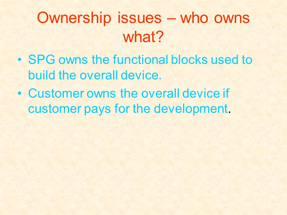 Ownership issues – who owns what? SPG owns the functional blocks used to build the overall device. Customer owns the overall device if customer pays f