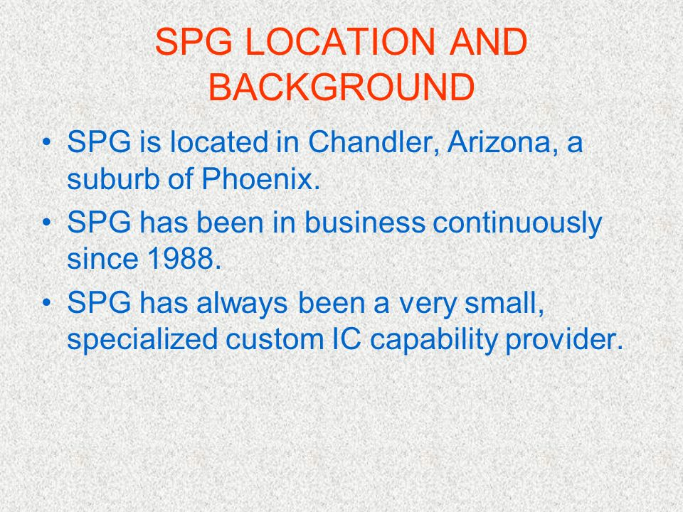SPG LOCATION AND BACKGROUND SPG is located in Chandler, Arizona, a suburb of Phoenix. SPG has been in business continuously since 1988. SPG has always
