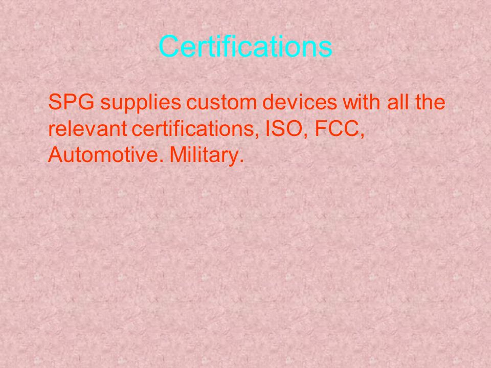 Certifications SPG supplies custom devices with all the relevant certifications, ISO, FCC, Automotive. Military.