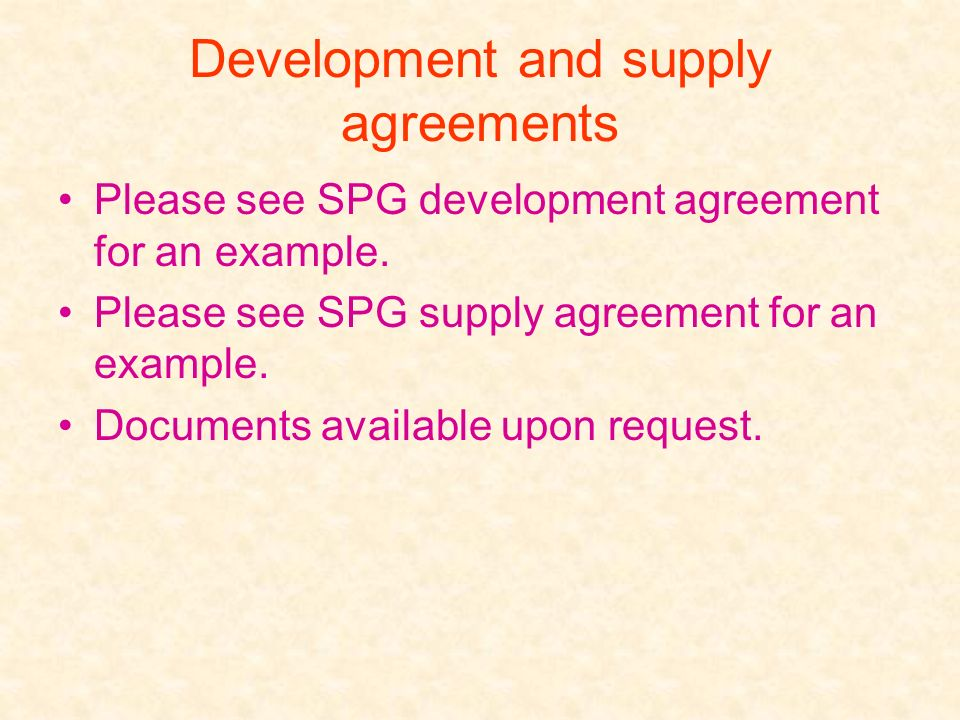 Development and supply agreements Please see SPG development agreement for an example. Please see SPG supply agreement for an example. Documents avail