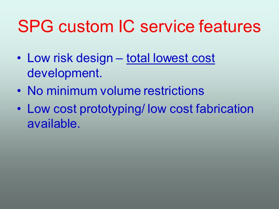 SPG custom IC service features Low risk design – total lowest cost development. No minimum volume restrictions Low cost prototyping/ low cost fabricat