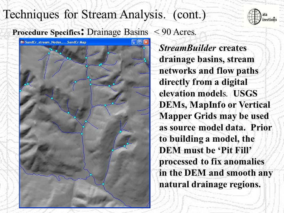 Techniques for Stream Analysis. (cont.) Procedure Specifics : StreamBuilder creates drainage basins, stream networks and flow paths directly from a di