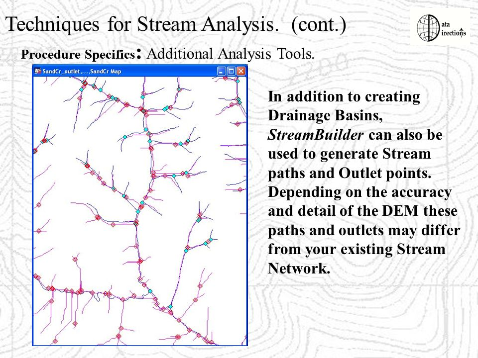 Techniques for Stream Analysis. (cont.) Procedure Specifics : In addition to creating Drainage Basins, StreamBuilder can also be used to generate Stre