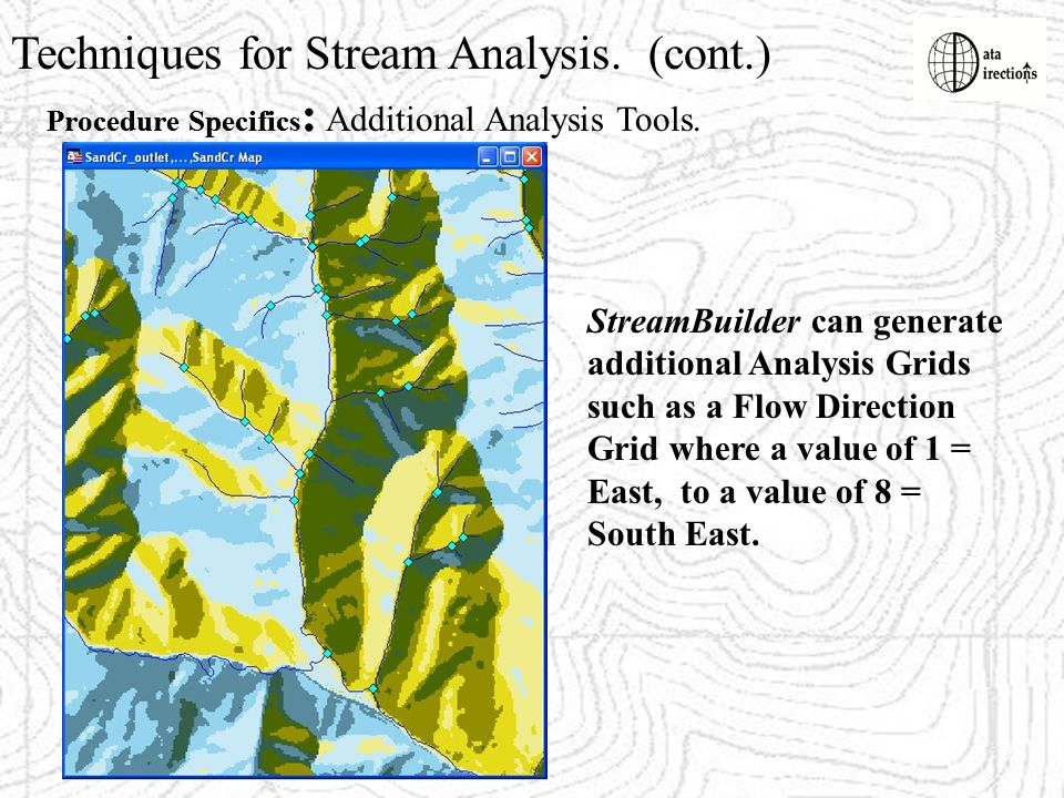 Techniques for Stream Analysis. (cont.) Procedure Specifics : StreamBuilder can generate additional Analysis Grids such as a Flow Direction Grid where