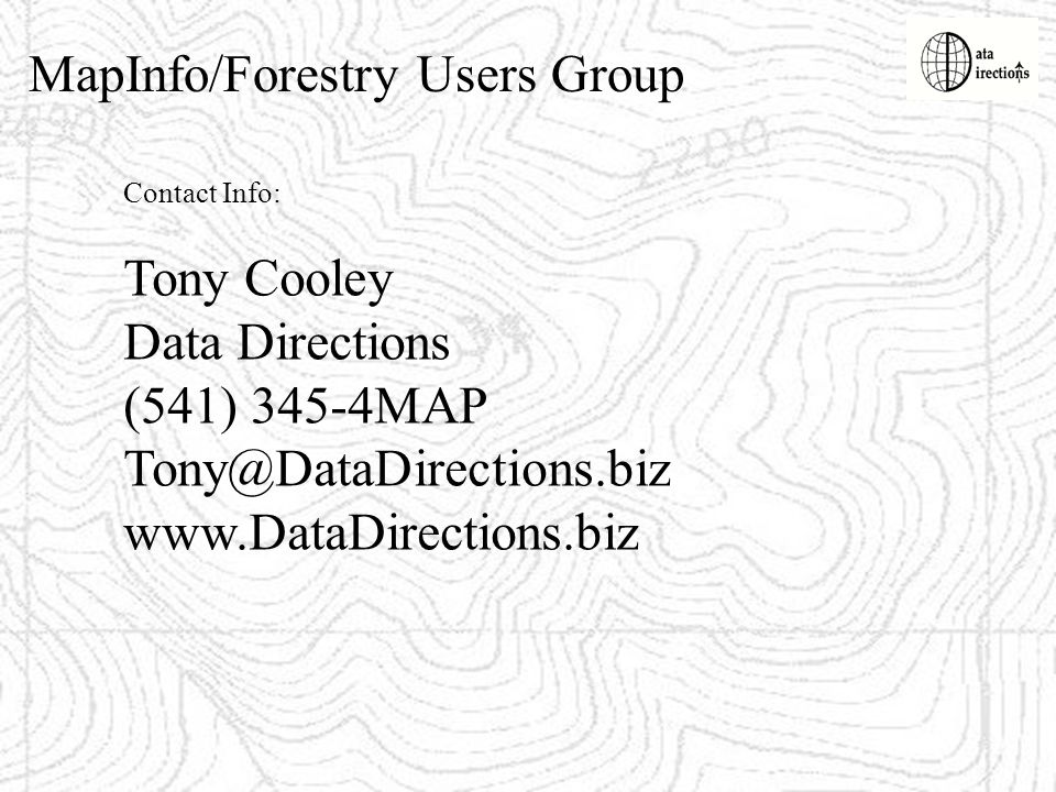 MapInfo/Forestry Users Group Contact Info: Tony Cooley Data Directions (541) 345-4MAP Tony@DataDirections.biz www.DataDirections.biz