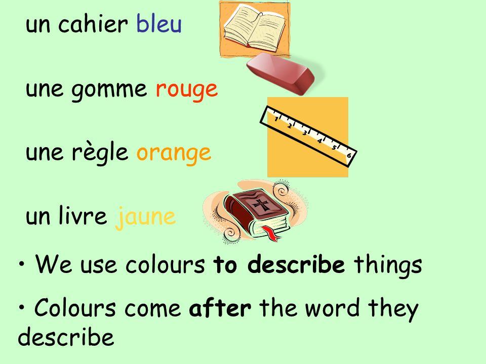 un cahier bleu une gomme rouge une règle orange un livre jaune We use colours to describe things Colours come after the word they describe