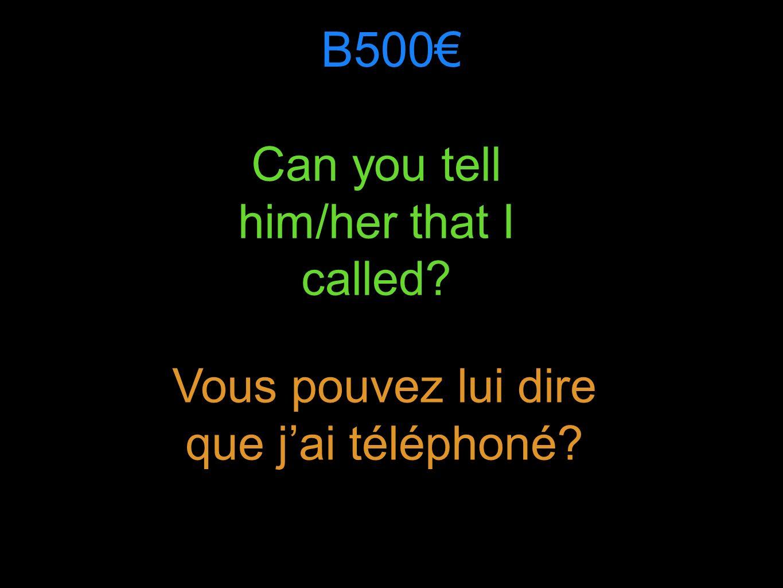 B500 Can you tell him/her that I called Vous pouvez lui dire que jai téléphoné