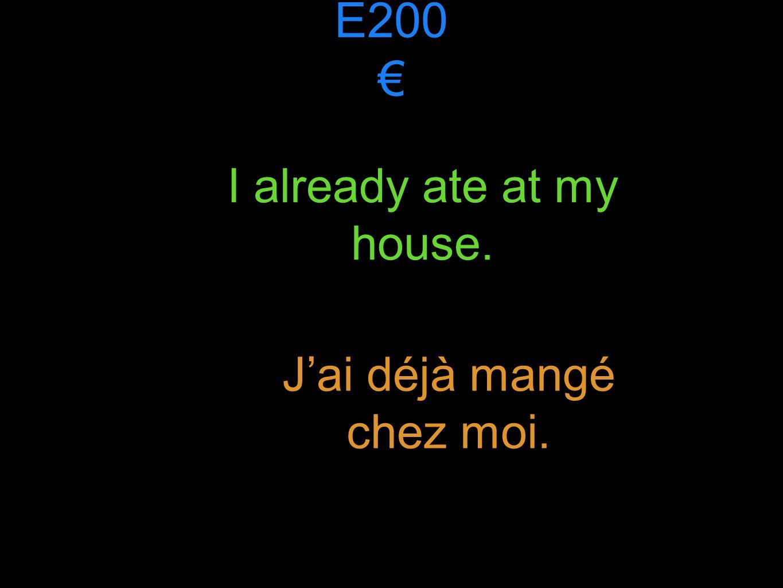 E200 I already ate at my house. Jai déjà mangé chez moi.