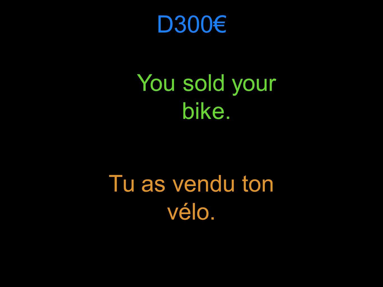 D300 You sold your bike. Tu as vendu ton vélo.