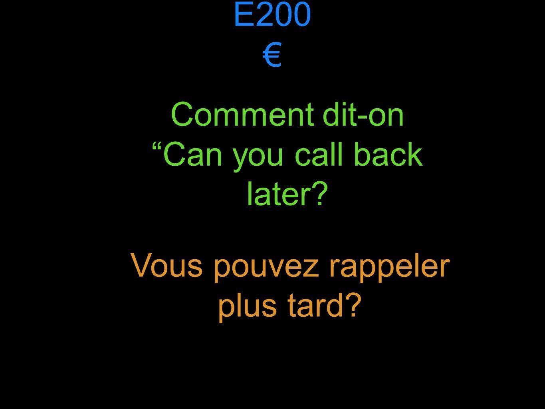 E200 Comment dit-onCan you call back later Vous pouvez rappeler plus tard