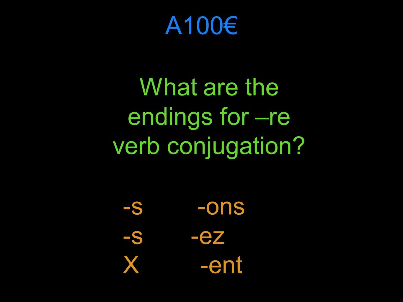 A100 What are the endings for –re verb conjugation? -s -ons -s -ez X -ent