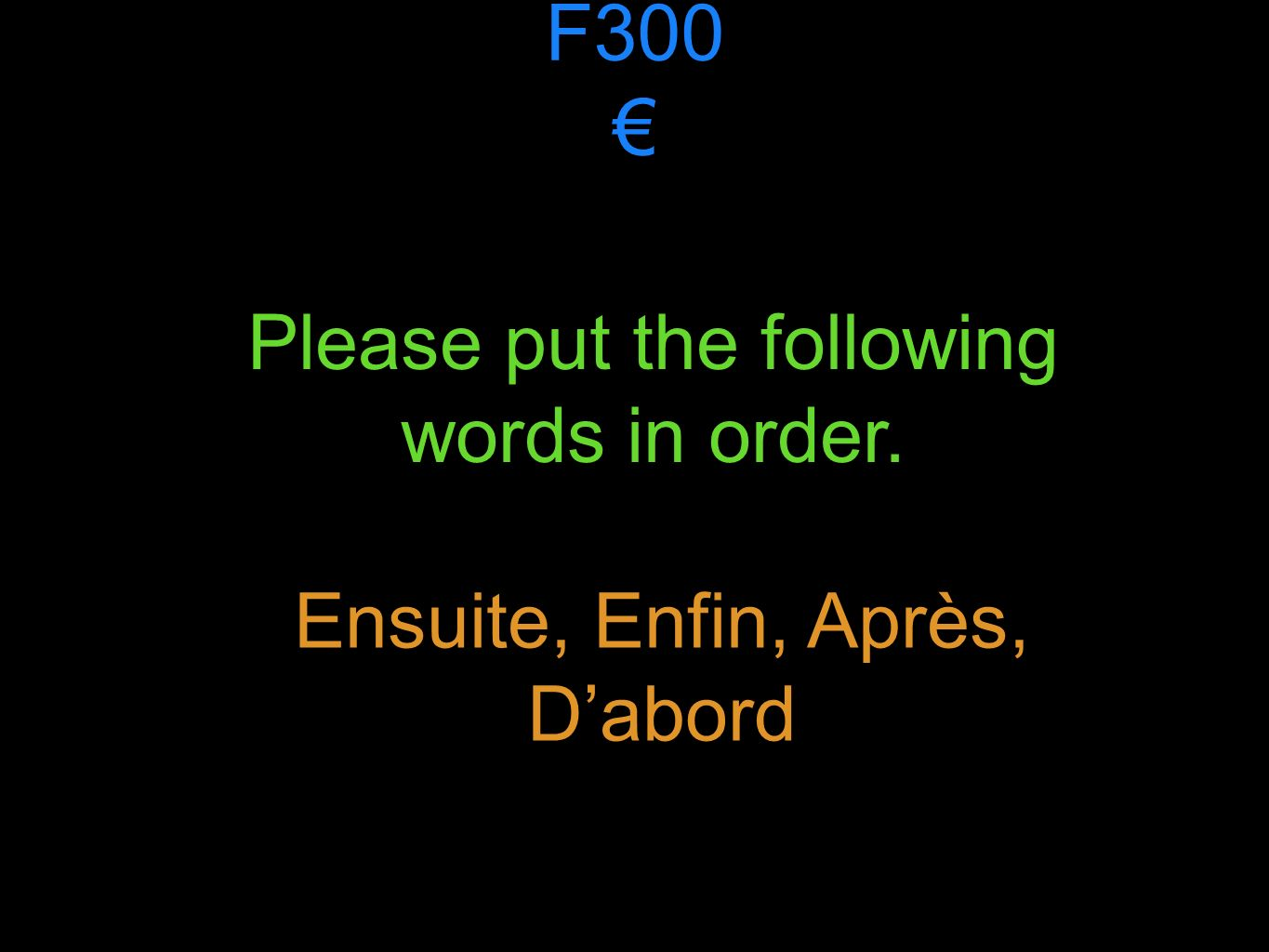 F300 Please put the following words in order. Ensuite, Enfin, Après, Dabord