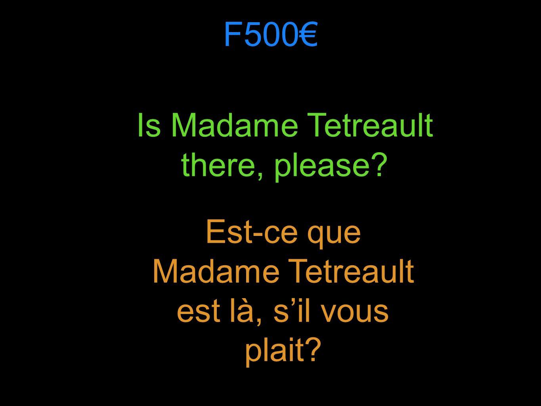 F500 Is Madame Tetreault there, please Est-ce que Madame Tetreault est là, sil vous plait